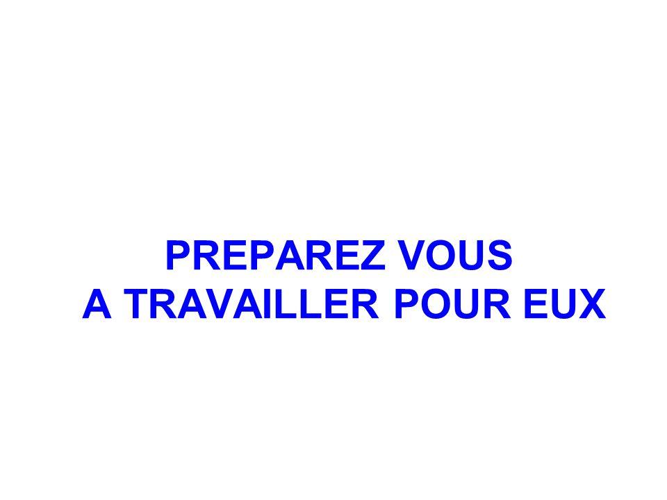 PREPAREZ VOUS A TRAVAILLER POUR EUX