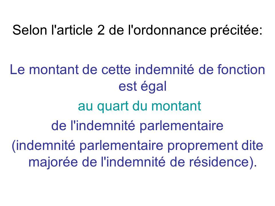 Selon l article 2 de l ordonnance précitée: Le montant de cette indemnité de fonction est égal au quart du montant de l indemnité parlementaire (indemnité parlementaire proprement dite majorée de l indemnité de résidence).