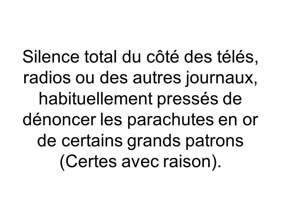 Silence total du côté des télés, radios ou des autres journaux, habituellement pressés de dénoncer les parachutes en or de certains grands patrons (Certes avec raison).
