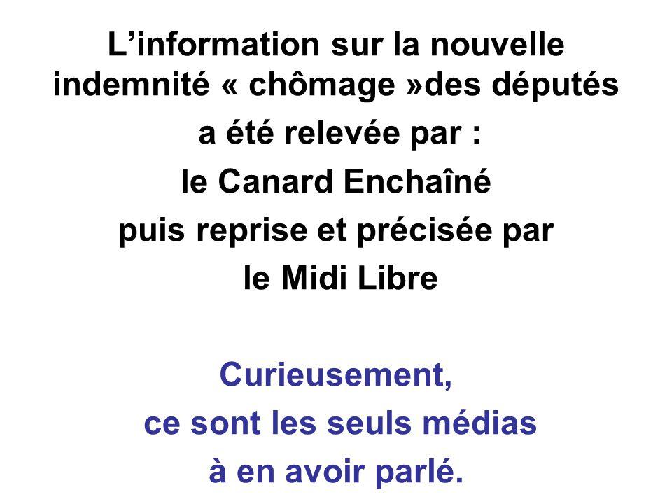 Linformation sur la nouvelle indemnité « chômage »des députés a été relevée par : le Canard Enchaîné puis reprise et précisée par le Midi Libre Curieusement, ce sont les seuls médias à en avoir parlé.