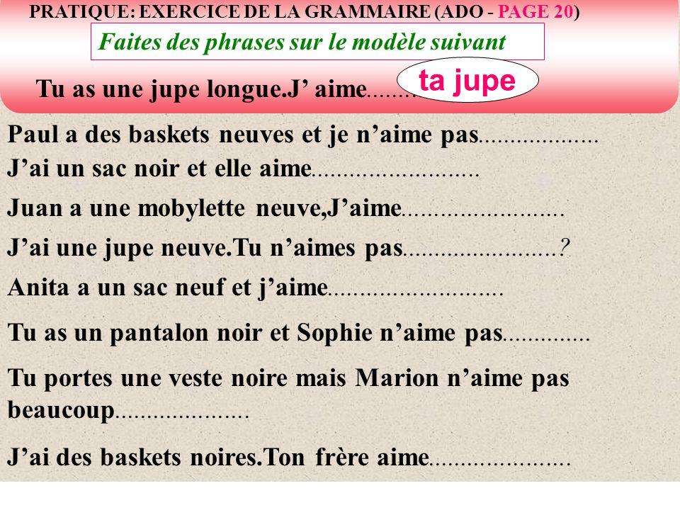 PRATIQUE: EXERCICE DE LA GRAMMAIRE (ADO - PAGE 20) Faites des phrases sur le modèle suivant Paul a des baskets neuves et je naime pas.................