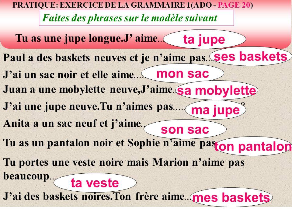 PRATIQUE: EXERCICE DE LA GRAMMAIRE 1(ADO - PAGE 20) Faites des phrases sur le modèle suivant Paul a des baskets neuves et je naime pas................