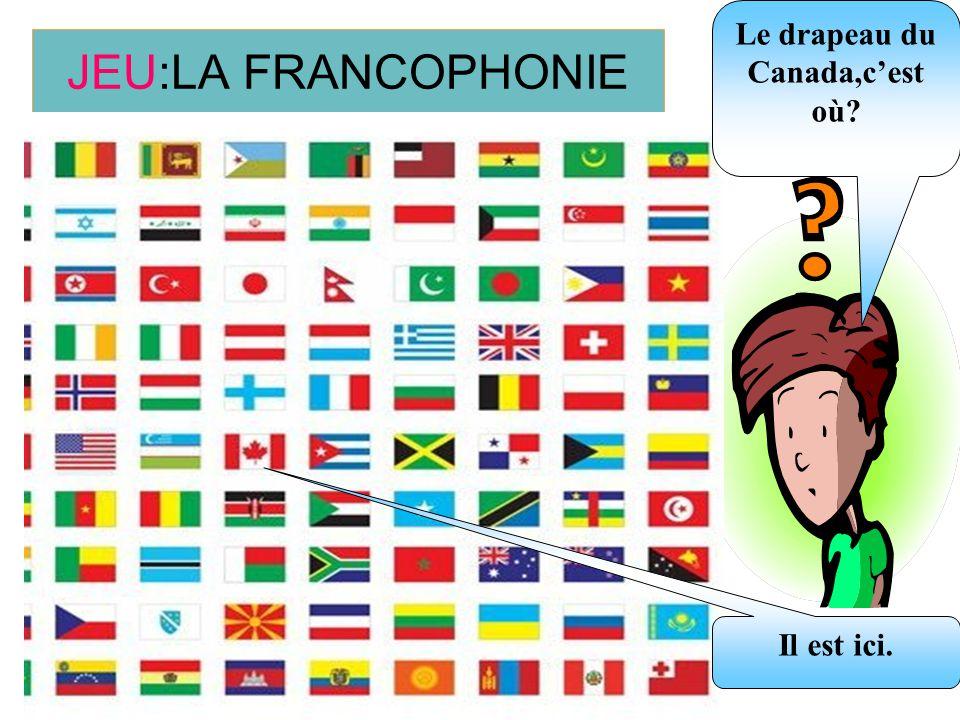JEU:LA FRANCOPHONIE Le drapeau du Canada,cest où? Il est ici.