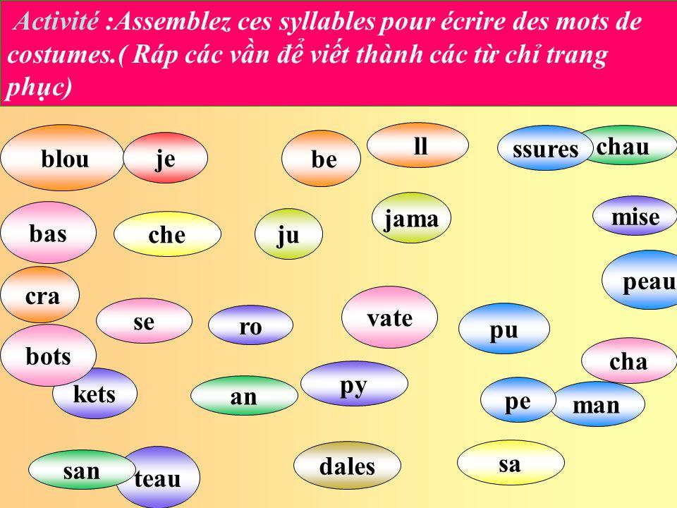 Activité :Assemblez ces syllables pour écrire des mots de costumes.( Ráp các vn đ vit thành các t ch trang phc) pu an se blou je che mise dales py jam