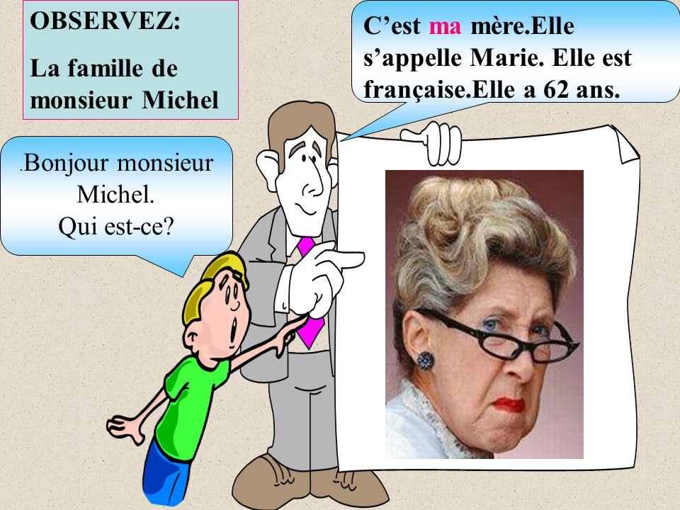 . Bonjour monsieur Michel. Qui est-ce? OBSERVEZ: La famille de monsieur Michel Cest ma mère.Elle sappelle Marie. Elle est française.Elle a 62 ans.