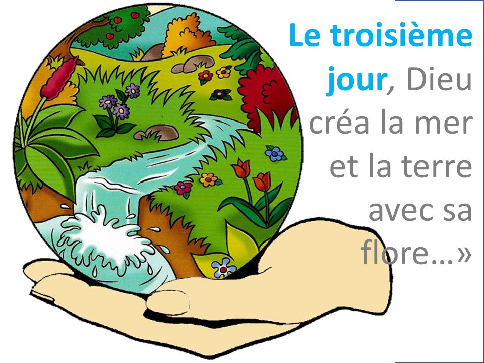Le troisième jour, Dieu créa la mer et la terre avec sa flore…»
