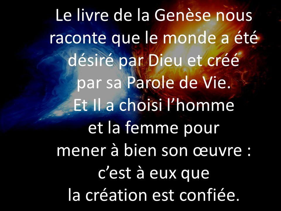 Le livre de la Genèse nous raconte que le monde a été désiré par Dieu et créé par sa Parole de Vie. Et Il a choisi lhomme et la femme pour mener à bie