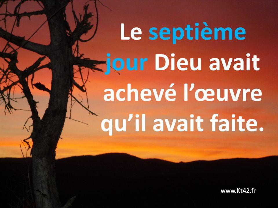Le septième jour Dieu avait achevé lœuvre quil avait faite. www.Kt42.fr