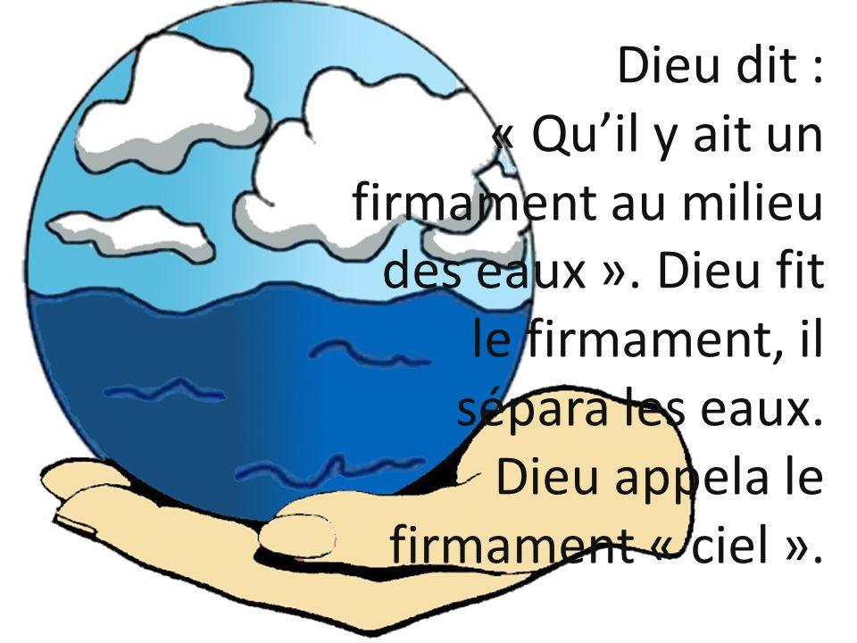 Dieu dit : « Quil y ait un firmament au milieu des eaux ». Dieu fit le firmament, il sépara les eaux. Dieu appela le firmament « ciel ».