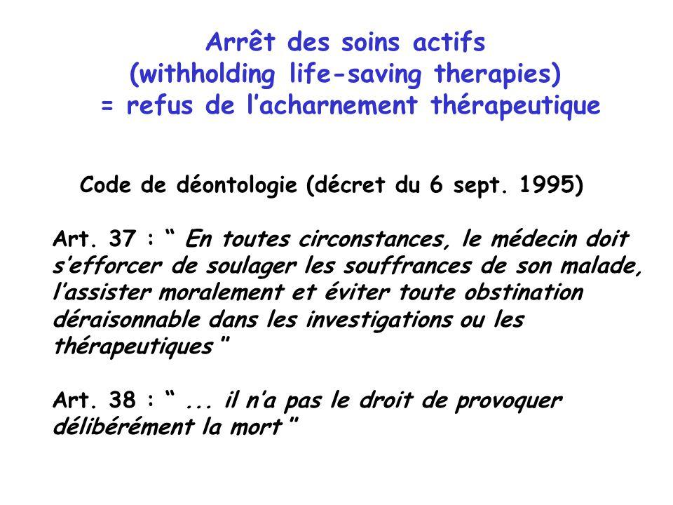 Arrêt des soins actifs (withholding life-saving therapies) = refus de lacharnement thérapeutique Code de déontologie (décret du 6 sept. 1995) Art. 37