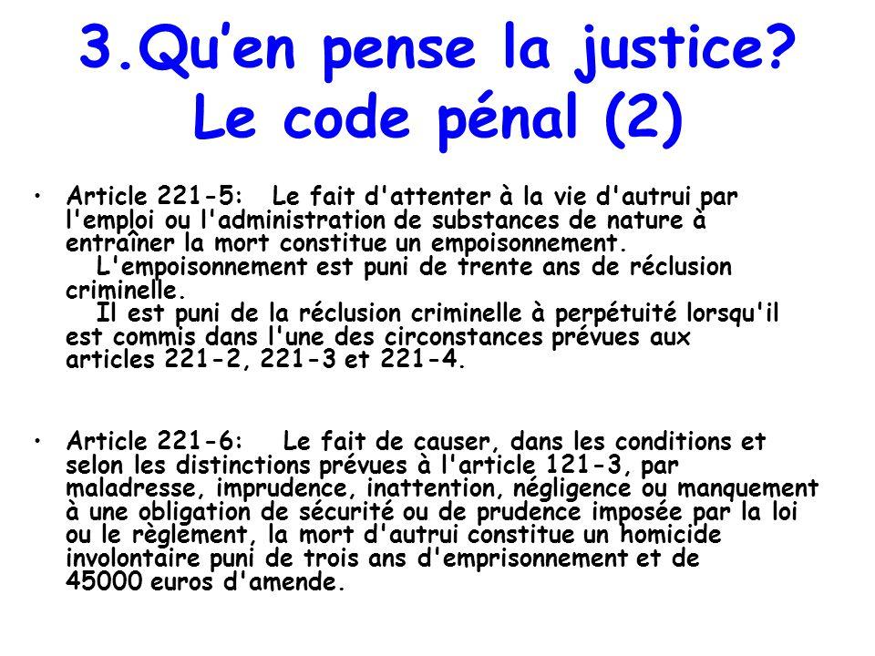 3.Quen pense la justice? Le code pénal (2) Article 221-5: Le fait d'attenter à la vie d'autrui par l'emploi ou l'administration de substances de natur