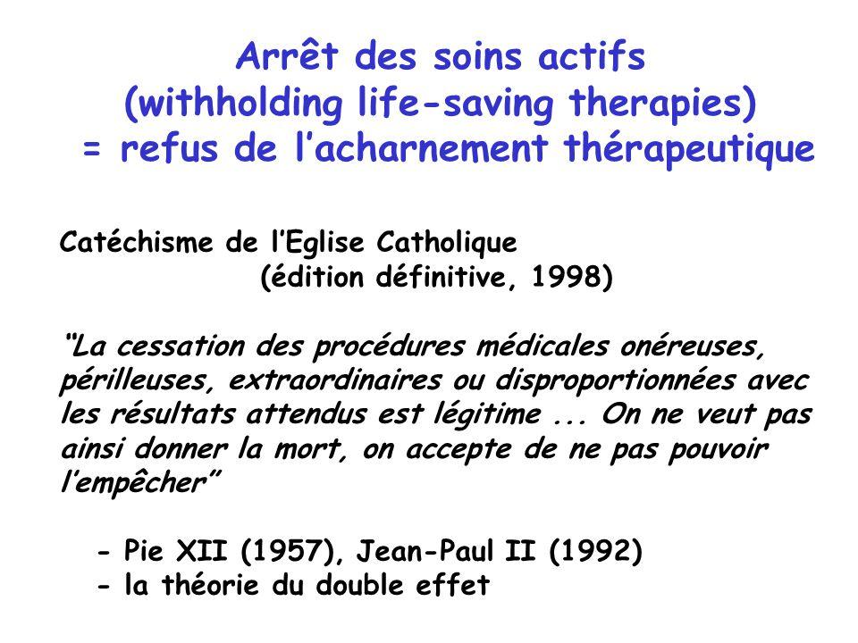 Arrêt des soins actifs (withholding life-saving therapies) = refus de lacharnement thérapeutique Catéchisme de lEglise Catholique (édition définitive,