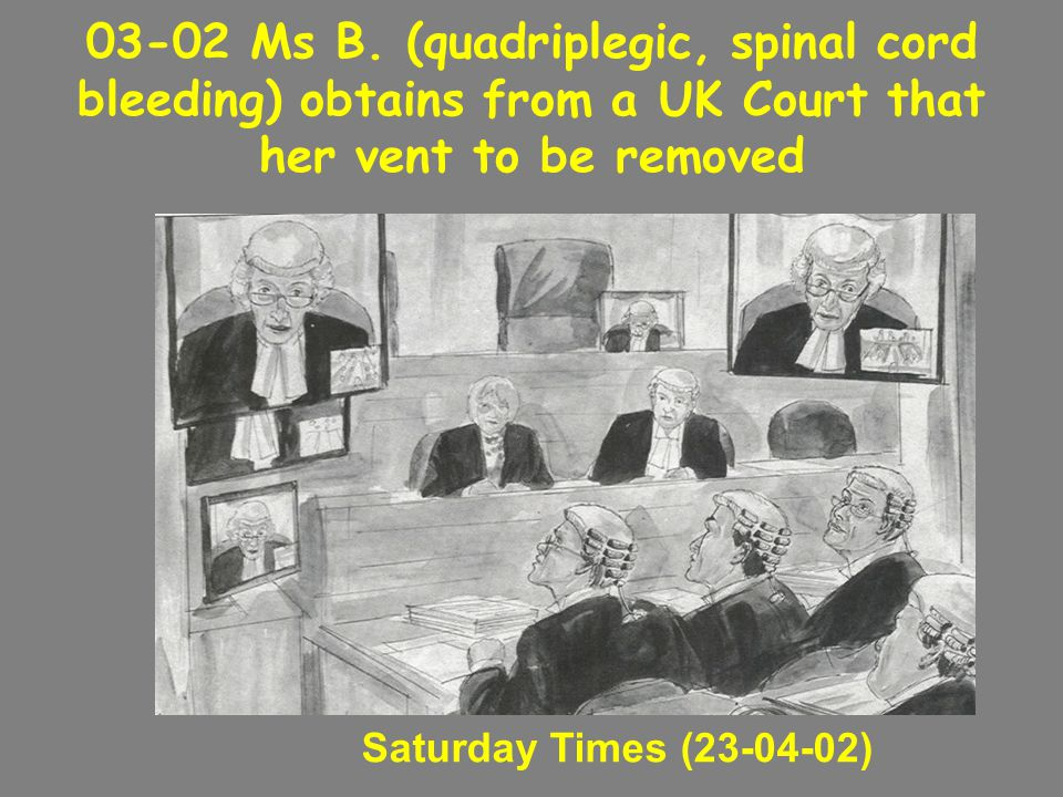 03-02 Ms B. (quadriplegic, spinal cord bleeding) obtains from a UK Court that her vent to be removed Saturday Times (23-04-02)