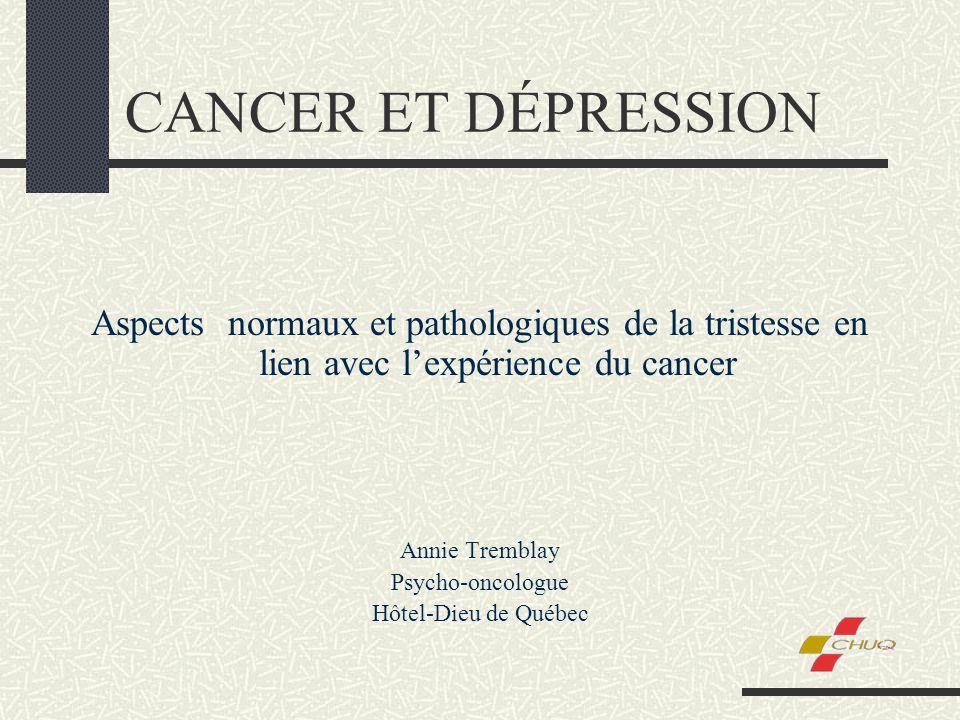 CANCER ET DÉPRESSION Aspects normaux et pathologiques de la tristesse en lien avec lexpérience du cancer Annie Tremblay Psycho-oncologue Hôtel-Dieu de