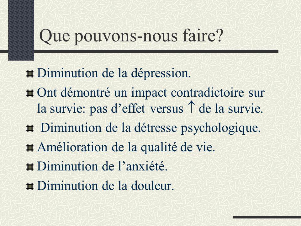 Que pouvons-nous faire? Diminution de la dépression. Ont démontré un impact contradictoire sur la survie: pas deffet versus de la survie. Diminution d