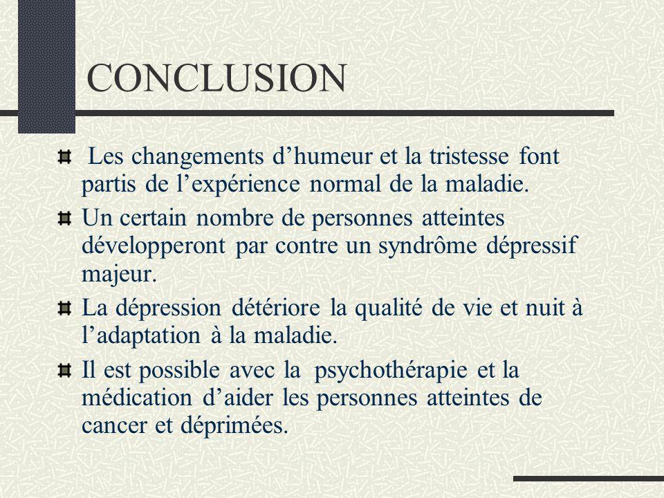 CONCLUSION Les changements dhumeur et la tristesse font partis de lexpérience normal de la maladie. Un certain nombre de personnes atteintes développe