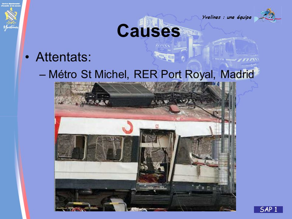 Service départemental d'incendie et de secours Yvelines : une équipe SAP 1 Causes Attentats: –Métro St Michel, RER Port Royal, Madrid