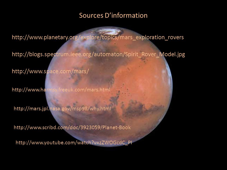 http://www.planetary.org/explore/topics/mars_exploration_rovers / http://blogs.spectrum.ieee.org/automaton/Spirit_Rover_Model.jpg http://www.space.com/mars/ Sources Dinformation http://www.harmsy.freeuk.com/mars.html http://mars.jpl.nasa.gov/msp98/why.html http://www.scribd.com/doc/3923059/Planet-Book http://www.youtube.com/watch?v=zZWOGcdC_PI
