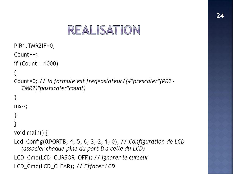 PIR1.TMR2IF=0; Count++; if (Count==1000) { Count=0; // la formule est freq=oslateur/(4*prescaler*(PR2 - TMR2)*postscaler*count) } ms--; } void main()