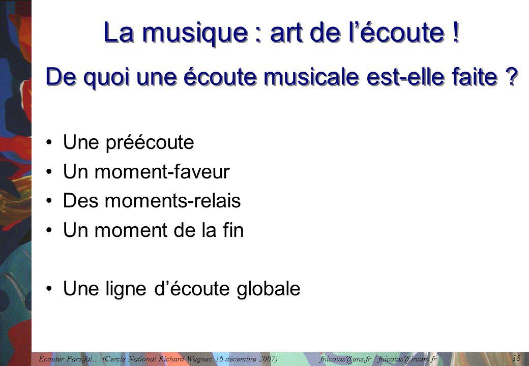 Écouter Parsifal… (Cercle National Richard Wagner, 16 décembre 2007) fnicolas@ens.fr / fnicolas@ircam.fr 18 La musique : art de lécoute .