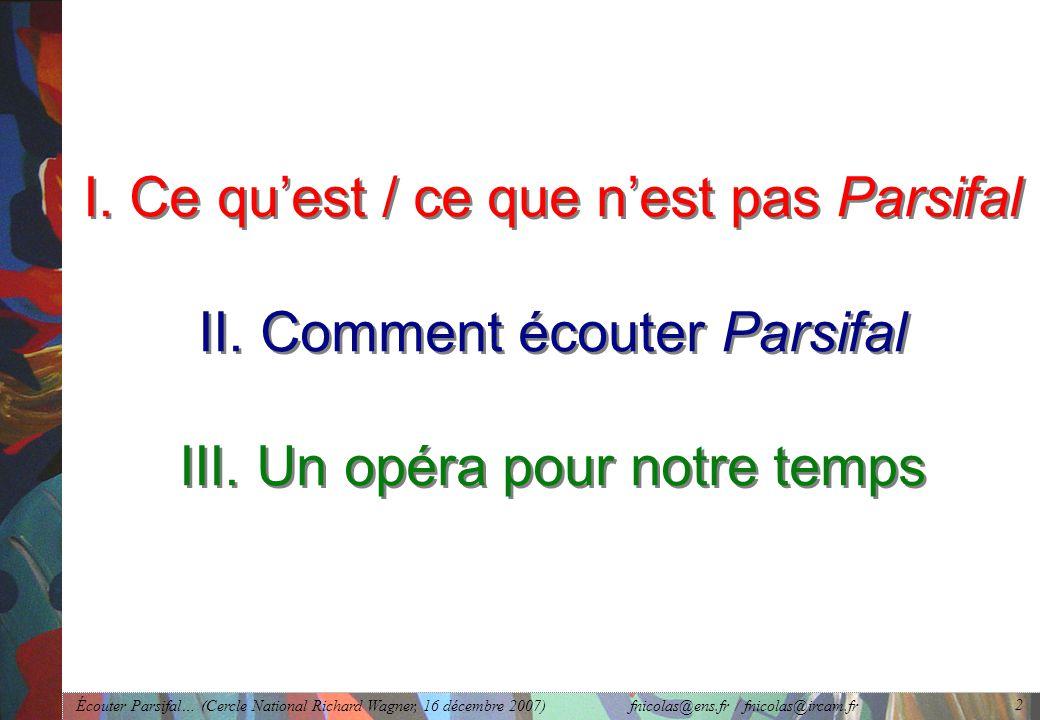 Écouter Parsifal… (Cercle National Richard Wagner, 16 décembre 2007) fnicolas@ens.fr / fnicolas@ircam.fr 2 I.