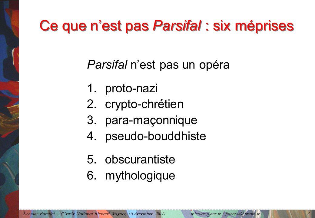 Écouter Parsifal… (Cercle National Richard Wagner, 16 décembre 2007) fnicolas@ens.fr / fnicolas@ircam.fr 3 Ce que nest pas Parsifal : six méprises Parsifal nest pas un opéra 1.proto-nazi 2.crypto-chrétien 3.para-maçonnique 4.pseudo-bouddhiste 5.obscurantiste 6.mythologique