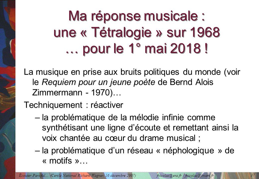 Écouter Parsifal… (Cercle National Richard Wagner, 16 décembre 2007) fnicolas@ens.fr / fnicolas@ircam.fr 37 Ma réponse musicale : une « Tétralogie » sur 1968 … pour le 1° mai 2018 .