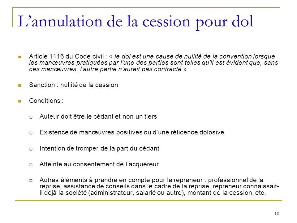 10 Lannulation de la cession pour dol Article 1116 du Code civil : « le dol est une cause de nullité de la convention lorsque les manœuvres pratiquées