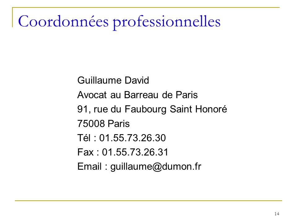 14 Coordonnées professionnelles Guillaume David Avocat au Barreau de Paris 91, rue du Faubourg Saint Honoré 75008 Paris Tél : 01.55.73.26.30 Fax : 01.55.73.26.31 Email : guillaume@dumon.fr