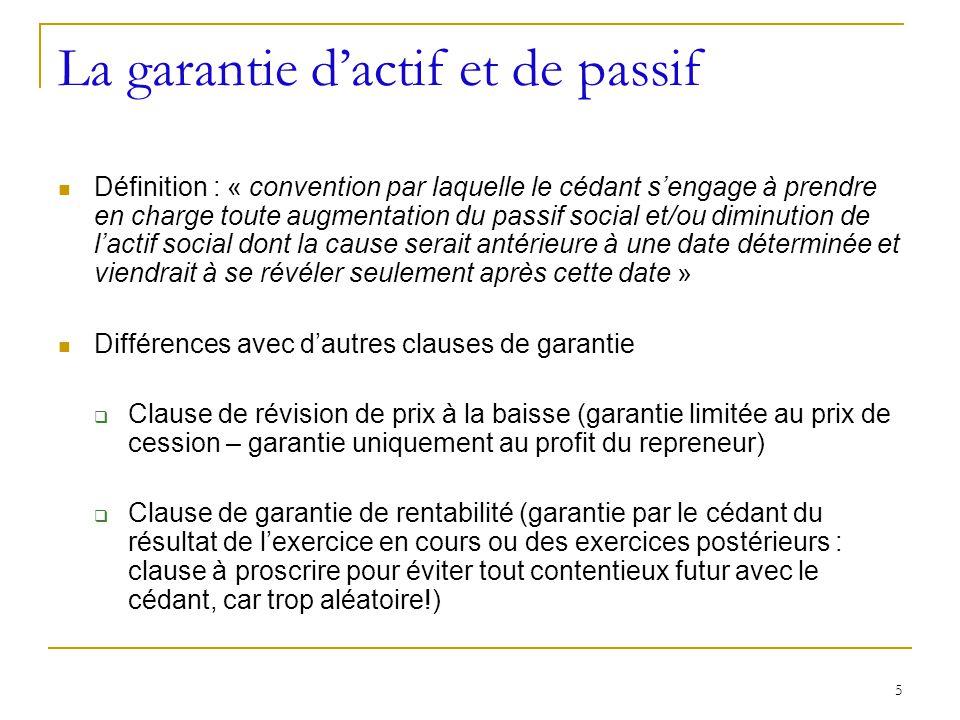 5 La garantie dactif et de passif Définition : « convention par laquelle le cédant sengage à prendre en charge toute augmentation du passif social et/