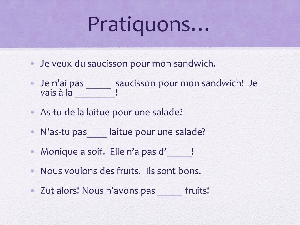 Pratiquons… Je veux du saucisson pour mon sandwich. Je nai pas _____ saucisson pour mon sandwich! Je vais à la ________! As-tu de la laitue pour une s