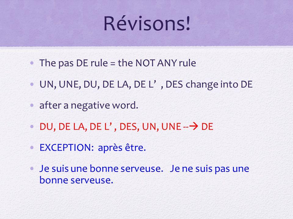 Révisons! The pas DE rule = the NOT ANY rule UN, UNE, DU, DE LA, DE L, DES change into DE after a negative word. DU, DE LA, DE L, DES, UN, UNE -- DE E