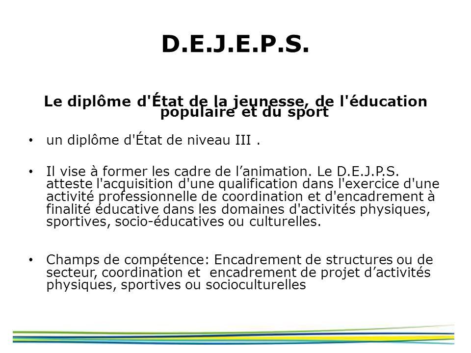 D.E.J.E.P.S. Le diplôme d'État de la jeunesse, de l'éducation populaire et du sport un diplôme d'État de niveau III. Il vise à former les cadre de lan