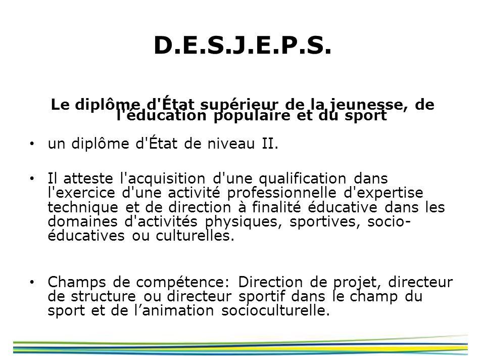 D.E.S.J.E.P.S. Le diplôme d'État supérieur de la jeunesse, de l'éducation populaire et du sport un diplôme d'État de niveau II. Il atteste l'acquisiti