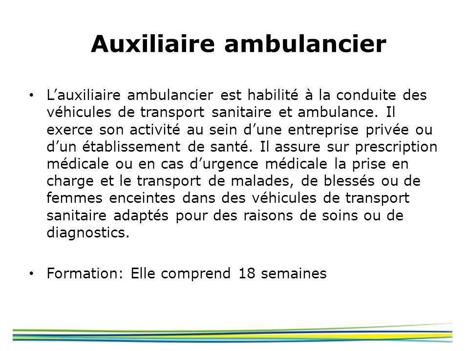 Auxiliaire ambulancier Lauxiliaire ambulancier est habilité à la conduite des véhicules de transport sanitaire et ambulance. Il exerce son activité au
