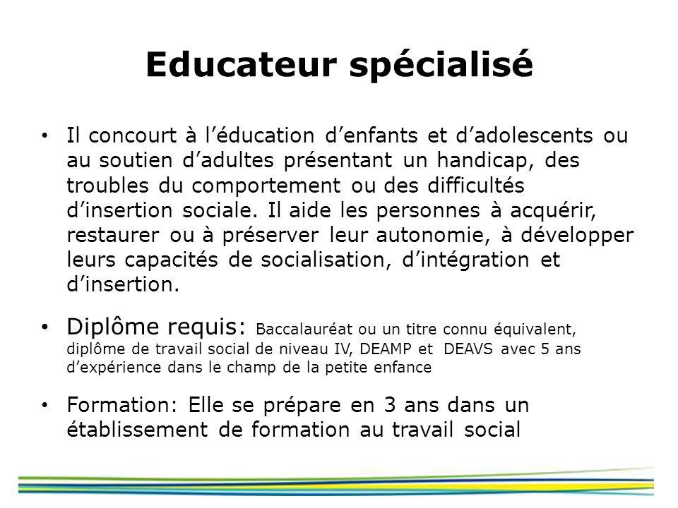 Educateur spécialisé Il concourt à léducation denfants et dadolescents ou au soutien dadultes présentant un handicap, des troubles du comportement ou