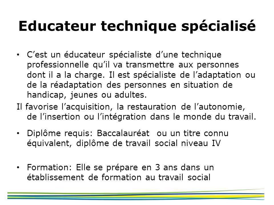 Educateur technique spécialisé Cest un éducateur spécialiste dune technique professionnelle quil va transmettre aux personnes dont il a la charge. Il