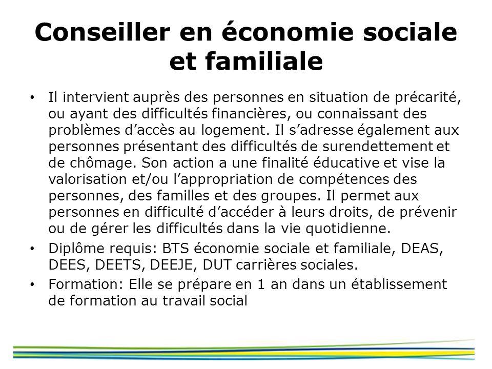 Conseiller en économie sociale et familiale Il intervient auprès des personnes en situation de précarité, ou ayant des difficultés financières, ou con