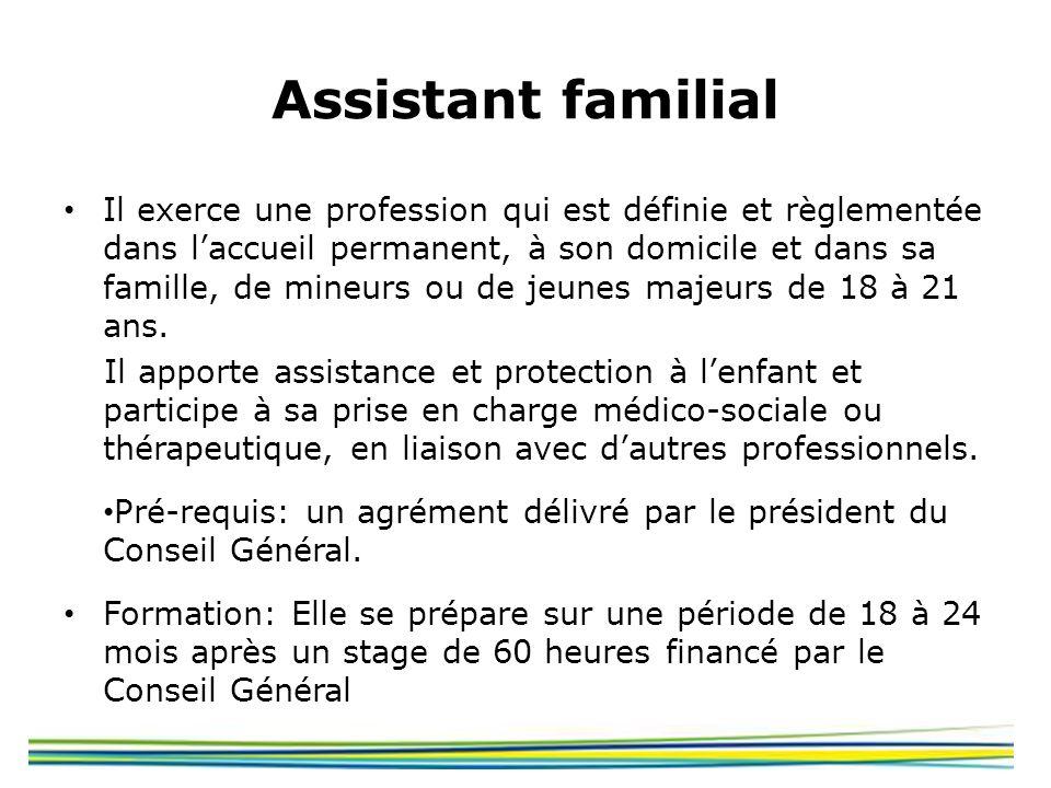Assistant familial Il exerce une profession qui est définie et règlementée dans laccueil permanent, à son domicile et dans sa famille, de mineurs ou d