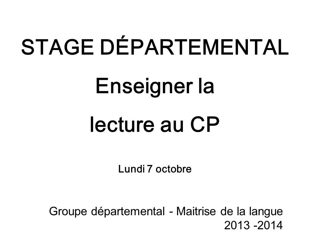 STAGE DÉPARTEMENTAL Enseigner la lecture au CP Lundi 7 octobre Groupe départemental - Maitrise de la langue 2013 -2014