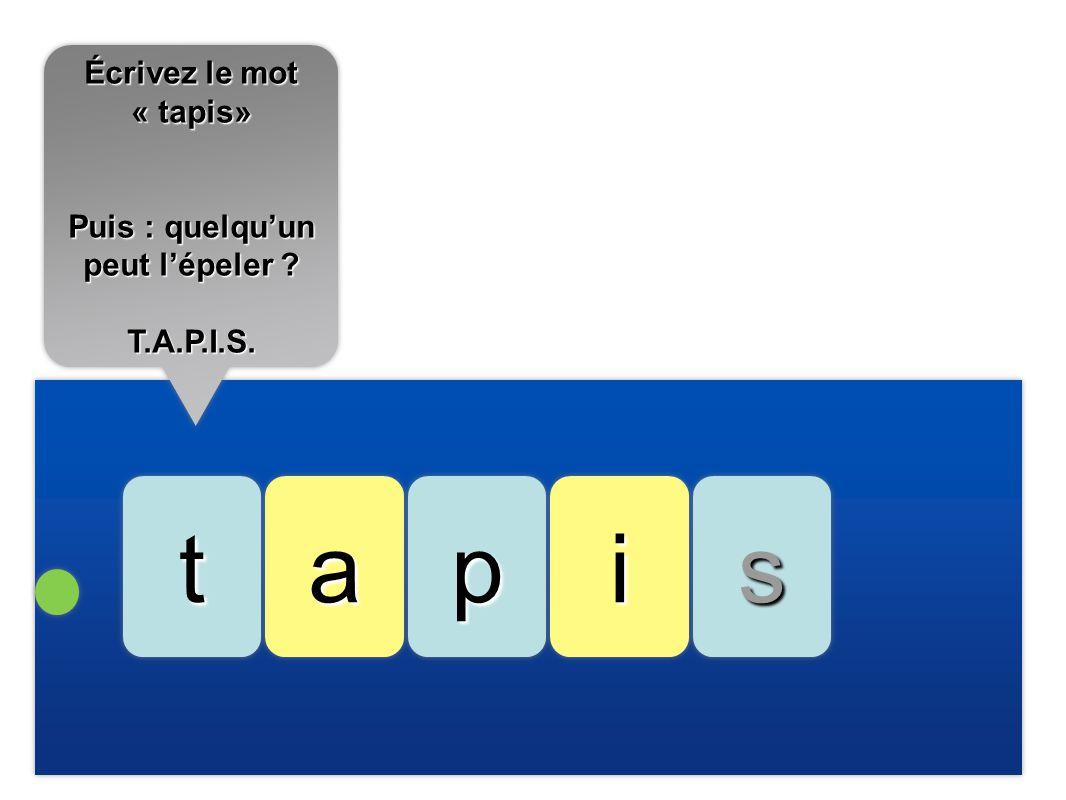 aattssppii Écrivez le mot « tapis» Puis : quelquun peut lépeler ? T.A.P.I.S. Écrivez le mot « tapis» Puis : quelquun peut lépeler ? T.A.P.I.S.