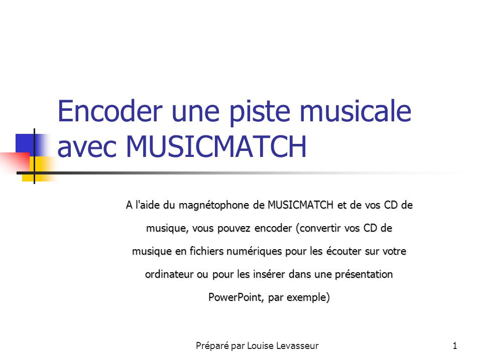 Préparé par Louise Levasseur1 Encoder une piste musicale avec MUSICMATCH A l aide du magnétophone de MUSICMATCH et de vos CD de musique, vous pouvez encoder (convertir vos CD de musique en fichiers numériques pour les écouter sur votre ordinateur ou pour les insérer dans une présentation PowerPoint, par exemple)