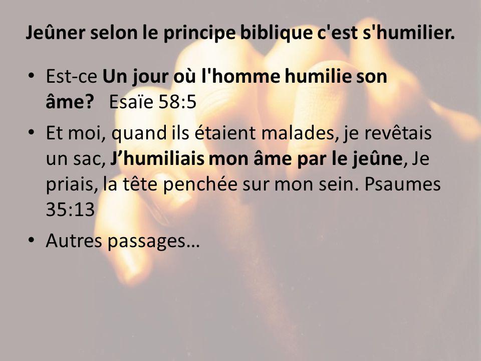 Jeûner selon le principe biblique c'est s'humilier. Est-ce Un jour où l'homme humilie son âme? Esaïe 58:5 Et moi, quand ils étaient malades, je revêta
