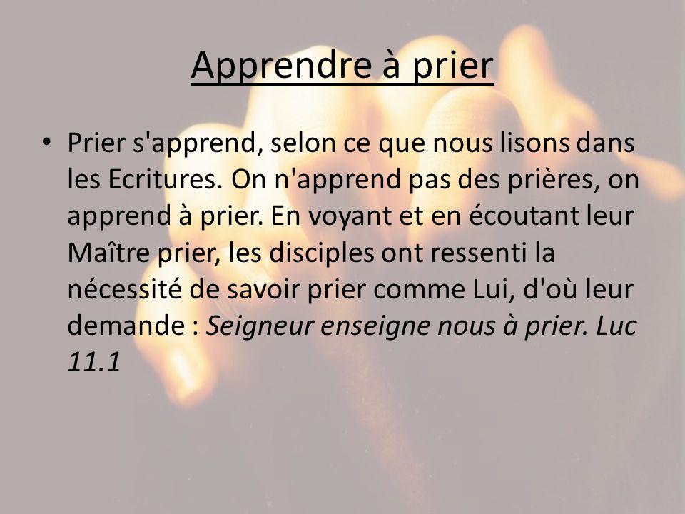 Apprendre à prier Prier s'apprend, selon ce que nous lisons dans les Ecritures. On n'apprend pas des prières, on apprend à prier. En voyant et en écou