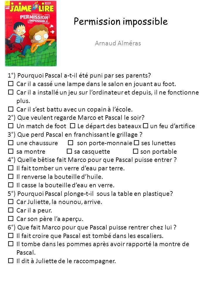 Permission impossible Arnaud Alméras 1°) Pourquoi Pascal a-t-il été puni par ses parents? Car il a cassé une lampe dans le salon en jouant au foot. Ca