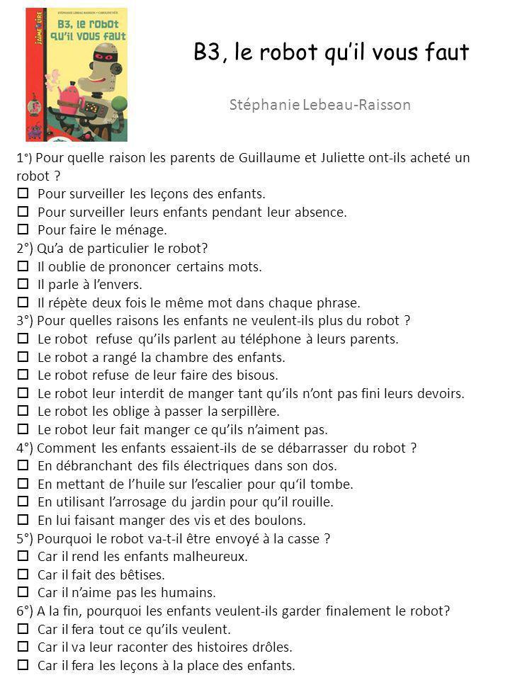 B3, le robot quil vous faut Stéphanie Lebeau-Raisson 1 °) Pour quelle raison les parents de Guillaume et Juliette ont-ils acheté un robot ? Pour surve