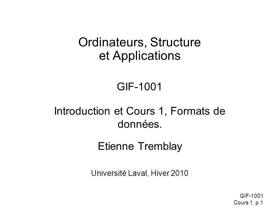 GIF-1001 Cours 1, p.1 Etienne Tremblay Ordinateurs, Structure et Applications GIF-1001 Université Laval, Hiver 2010 Introduction et Cours 1, Formats de données.