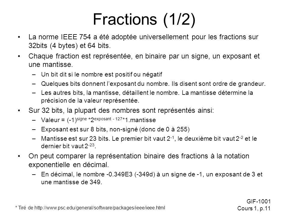 GIF-1001 Cours 1, p.11 Fractions (1/2) La norme IEEE 754 a été adoptée universellement pour les fractions sur 32bits (4 bytes) et 64 bits.