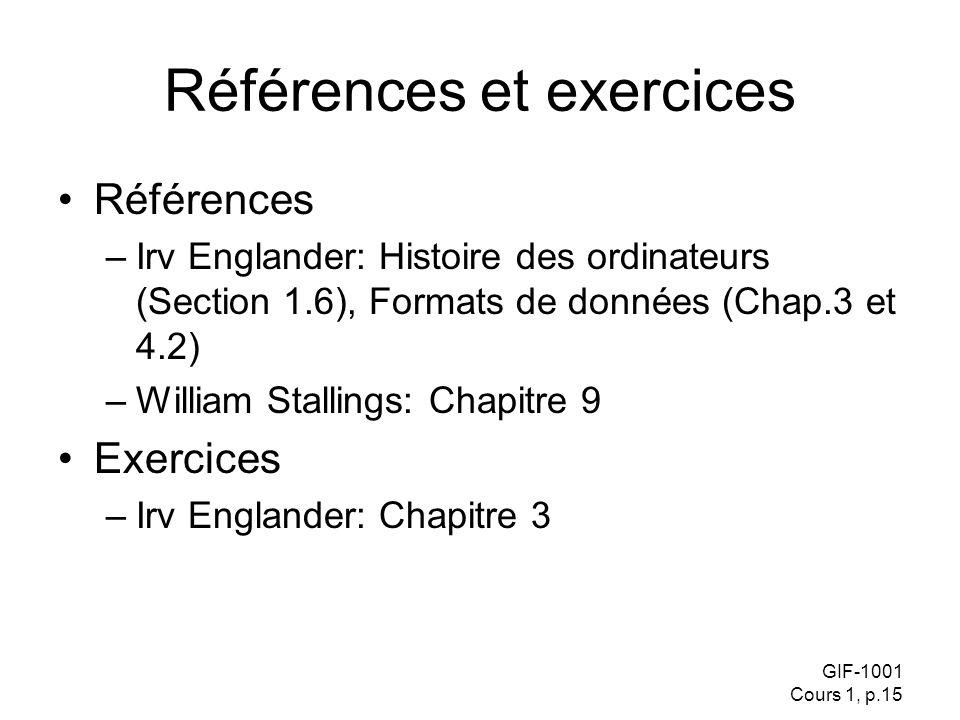 GIF-1001 Cours 1, p.15 Références et exercices Références –Irv Englander: Histoire des ordinateurs (Section 1.6), Formats de données (Chap.3 et 4.2) –William Stallings: Chapitre 9 Exercices –Irv Englander: Chapitre 3