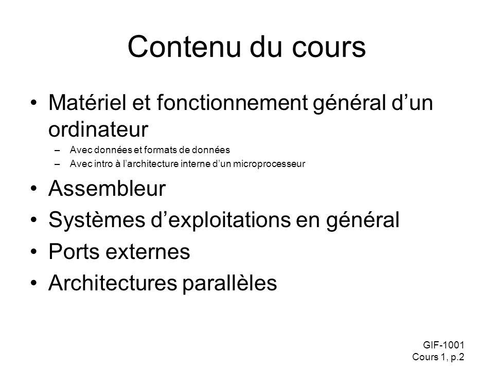 GIF-1001 Cours 1, p.2 Contenu du cours Matériel et fonctionnement général dun ordinateur –Avec données et formats de données –Avec intro à larchitecture interne dun microprocesseur Assembleur Systèmes dexploitations en général Ports externes Architectures parallèles